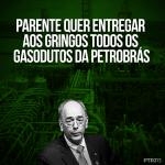 Parente quer entregar aos gringos todos os gasodutos da Petrobrás