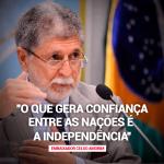 """Celso Amorim: """"O que gera confiança entre as nações é a independência"""""""